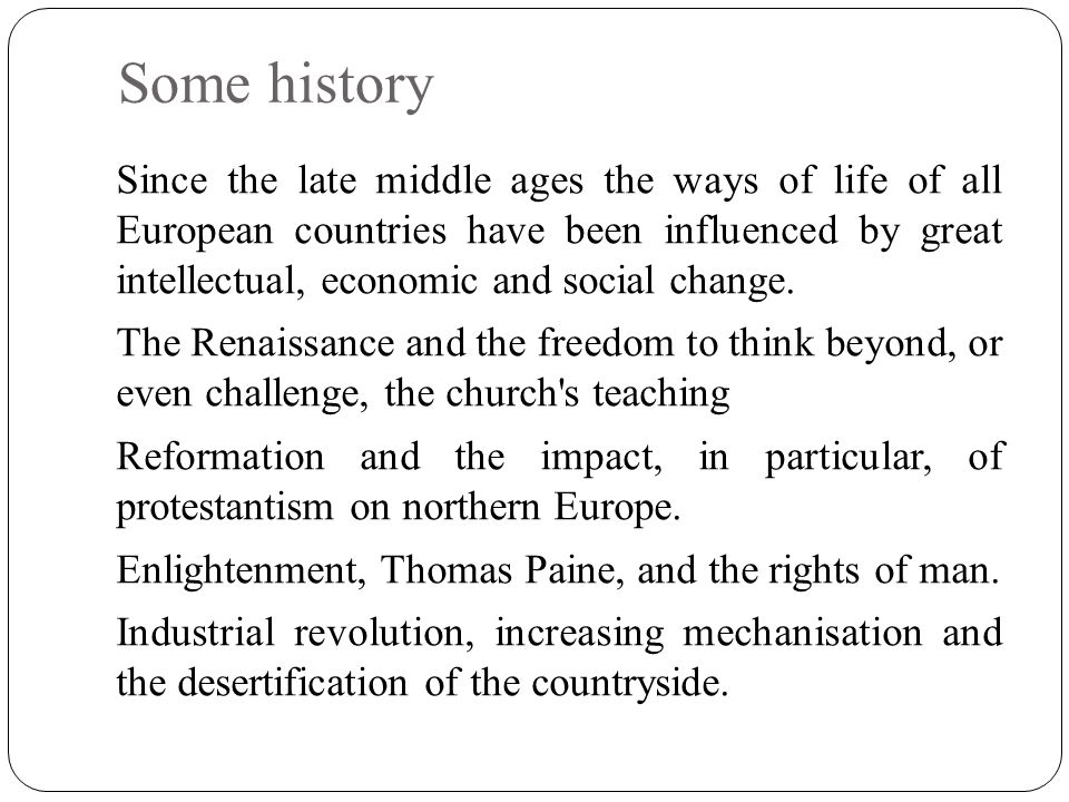 Some history Since the late middle ages the ways of life of all European countries have been influenced by great intellectual, economic and social cha