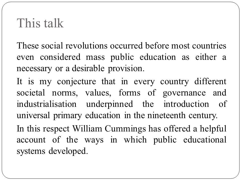 This talk These social revolutions occurred before most countries even considered mass public education as either a necessary or a desirable provision.