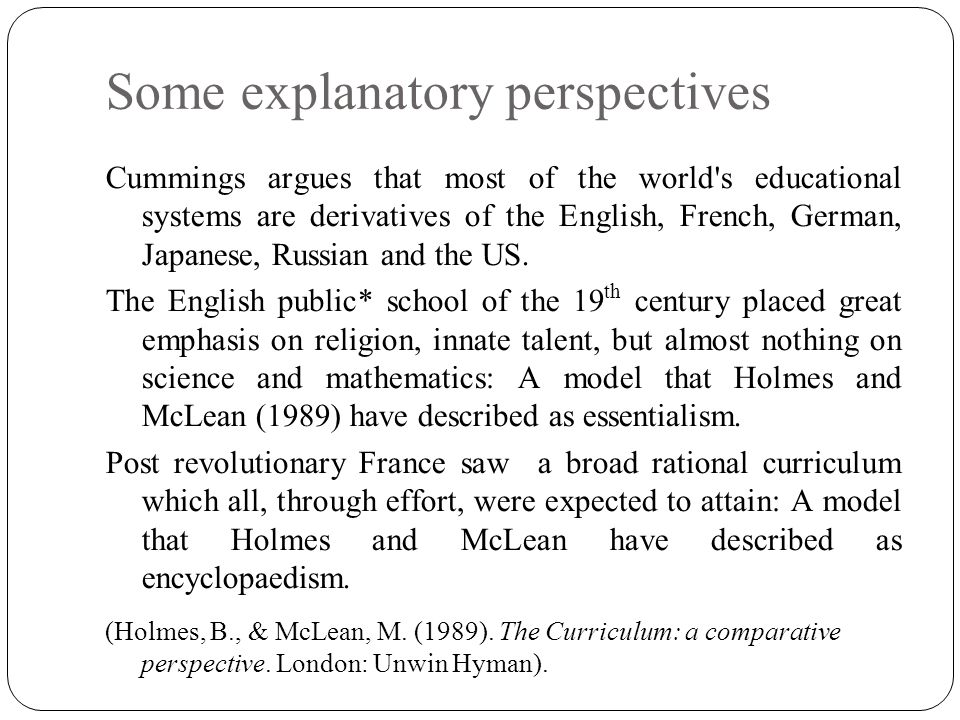 Some explanatory perspectives Cummings argues that most of the world s educational systems are derivatives of the English, French, German, Japanese, Russian and the US.