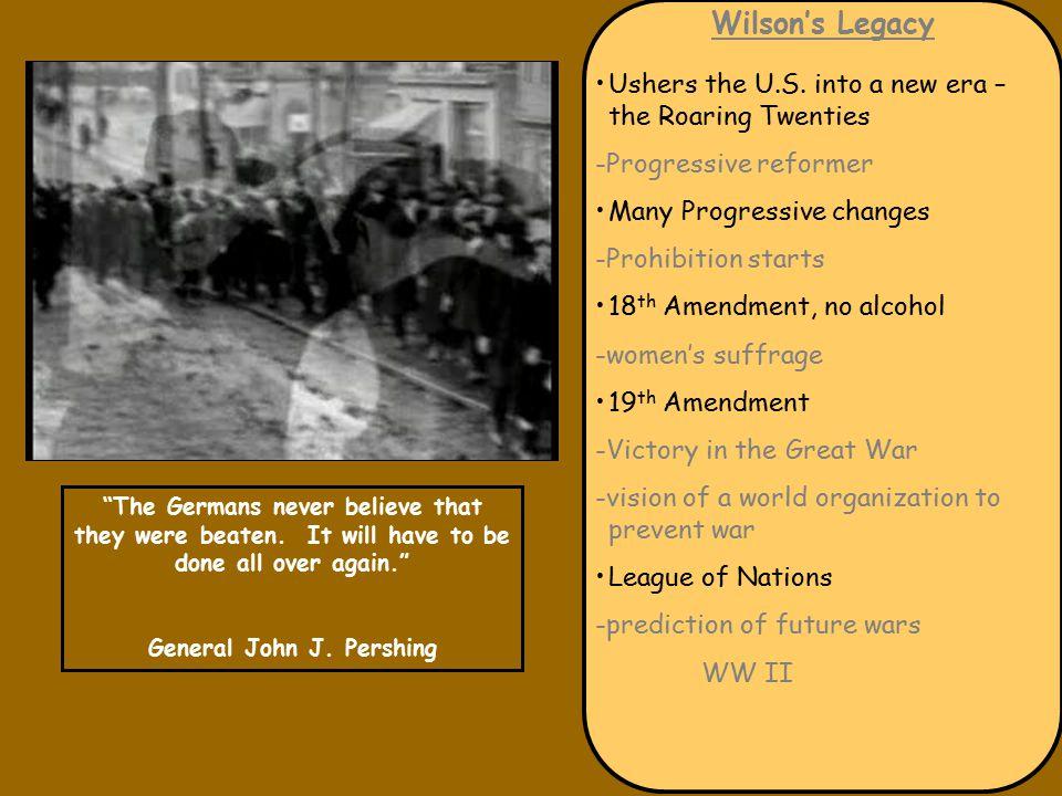 Wilson's Legacy Ushers the U.S. into a new era – the Roaring Twenties -Progressive reformer Many Progressive changes -Prohibition starts 18 th Amendme