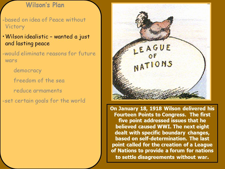 Wilson's Plan -based on idea of Peace without Victory Wilson idealistic – wanted a just and lasting peace -would eliminate reasons for future wars democracy freedom of the sea reduce armaments -set certain goals for the world On January 18, 1918 Wilson delivered his Fourteen Points to Congress.