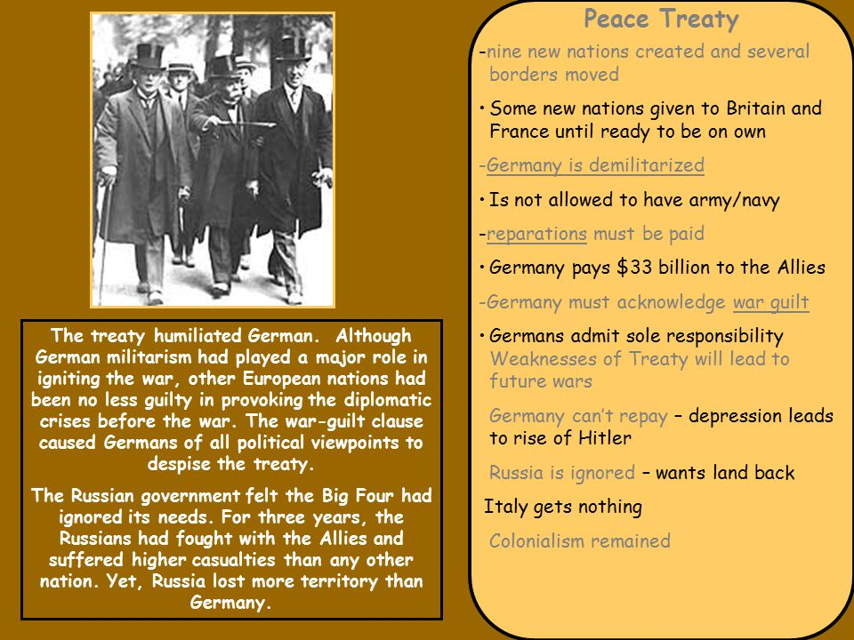 Peace Treaty -nine new nations created and several borders moved Some new nations given to Britain and France until ready to be on own -Germany is demilitarized Is not allowed to have army/navy -reparations must be paid Germany pays $33 billion to the Allies -Germany must acknowledge war guilt Germans admit sole responsibility Weaknesses of Treaty will lead to future wars Germany can't repay – depression leads to rise of Hitler Russia is ignored – wants land back Italy gets nothing Colonialism remained The treaty humiliated German.