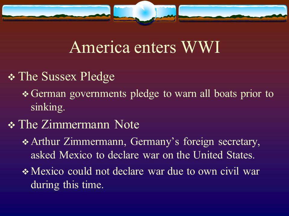America enters WWI  The Sussex Pledge  German governments pledge to warn all boats prior to sinking.