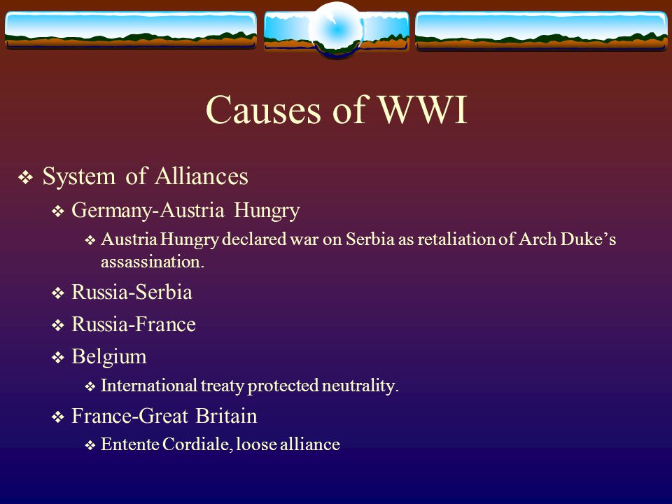 Causes of WWI  System of Alliances  Germany-Austria Hungry  Austria Hungry declared war on Serbia as retaliation of Arch Duke's assassination.