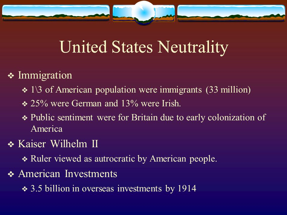 United States Neutrality  Immigration  1\3 of American population were immigrants (33 million)  25% were German and 13% were Irish.