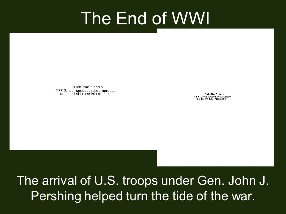 The End of WWI The arrival of U.S. troops under Gen.
