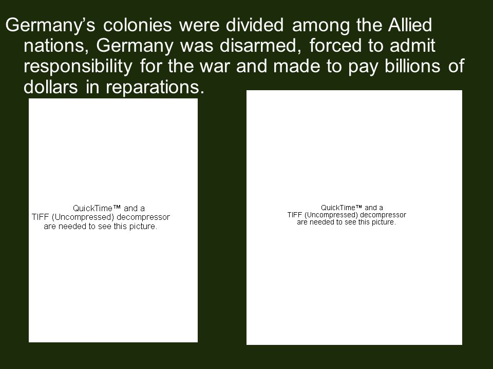 Germany's colonies were divided among the Allied nations, Germany was disarmed, forced to admit responsibility for the war and made to pay billions of dollars in reparations.