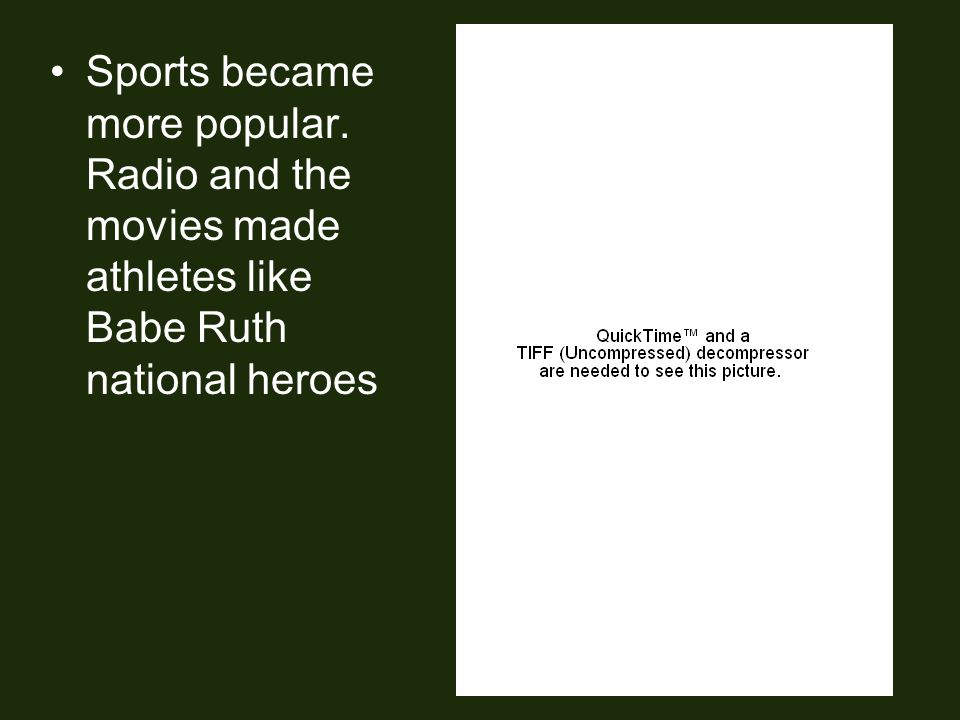 Sports became more popular. Radio and the movies made athletes like Babe Ruth national heroes