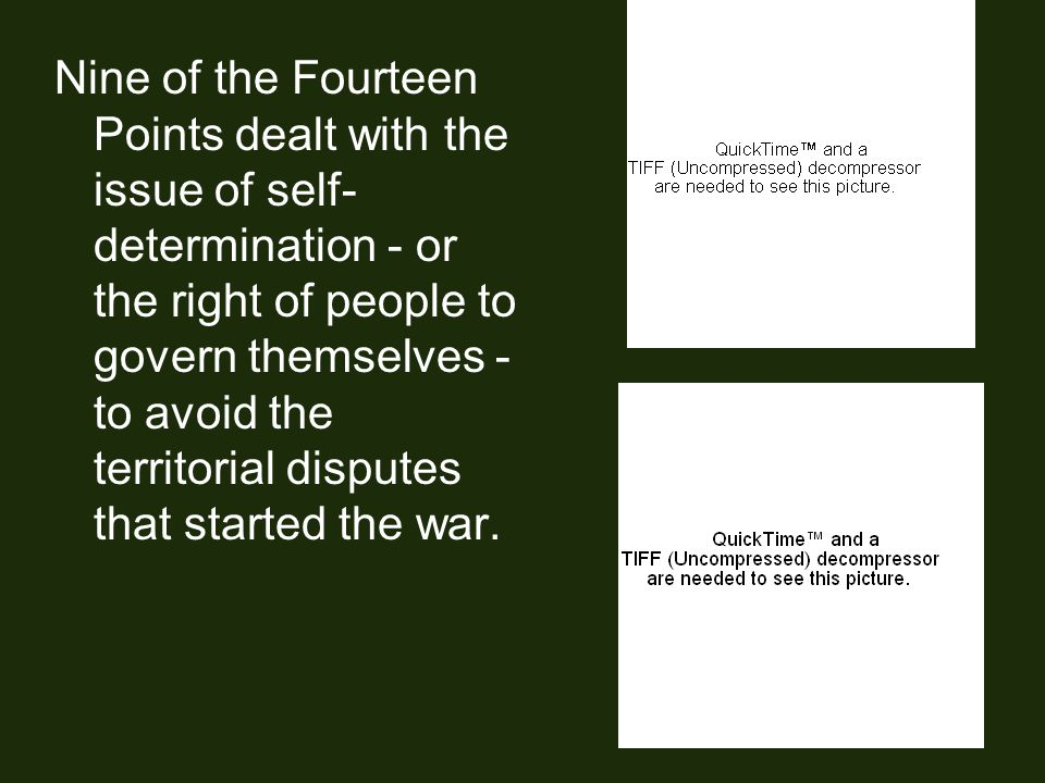 Nine of the Fourteen Points dealt with the issue of self- determination - or the right of people to govern themselves - to avoid the territorial disputes that started the war.
