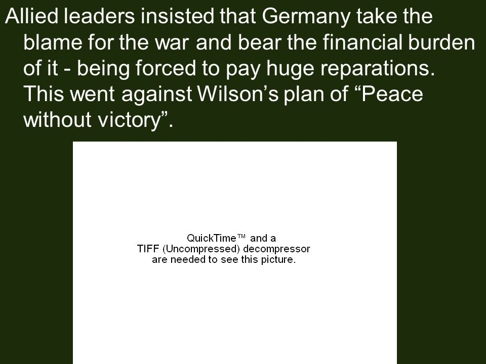 Allied leaders insisted that Germany take the blame for the war and bear the financial burden of it - being forced to pay huge reparations.