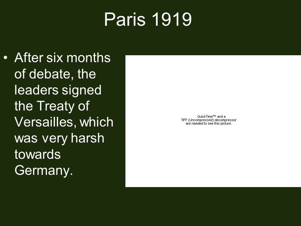 Paris 1919 After six months of debate, the leaders signed the Treaty of Versailles, which was very harsh towards Germany.
