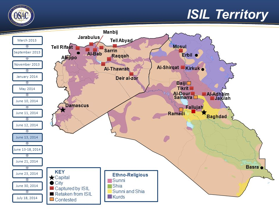 ISIL Territory Aleppo Damascus Raqqah Sarrin Al-Bab Tell Rifaat Jarabulus Erbil Kirkuk Baghdad Basra Tell Abyad Al-Thawrah Manbij Fallujah Ramadi Deir al-zor Mosul Al-Shirqat Baiji Tikrit Al-Adhaim Al-Dour Samarra Jalulah March 2013September 2013November 2013January 2014May 2014June 10, 2014June 11, 2014June 12, 2014June 13, 2014 June 13-18, 2014 June 21, 2014June 23, 2014June 30, 2014July 18, 2014 Ethno-Religious Sunni Shia Sunni and Shia Kurds KEY Capital City Captured by ISIL Retaken from ISIL Contested
