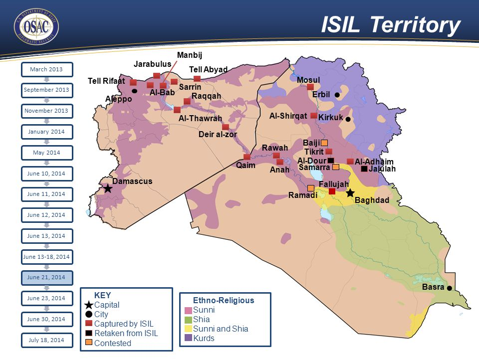 ISIL Territory Aleppo Damascus Raqqah Sarrin Al-Bab Tell Rifaat Jarabulus Erbil Kirkuk Baghdad Basra Tell Abyad Al-Thawrah Manbij Fallujah Ramadi Deir al-zor Mosul Al-Shirqat Baiji Tikrit Al-Adhaim Al-Dour Samarra Jalulah Qaim Rawah Anah March 2013September 2013November 2013January 2014May 2014June 10, 2014June 11, 2014June 12, 2014June 13, 2014 June 13-18, 2014 June 21, 2014June 23, 2014June 30, 2014July 18, 2014 Ethno-Religious Sunni Shia Sunni and Shia Kurds KEY Capital City Captured by ISIL Retaken from ISIL Contested