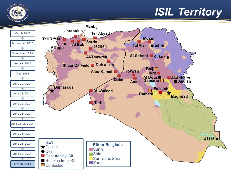 ISIL Territory Aleppo Damascus Raqqah Sarrin Al-Bab Tell Rifaat Jarabulus Erbil Kirkuk Baghdad Basra Tell Abyad Al-Thawrah Manbij Fallujah Ramadi Deir al-zor Mosul Al-Shirqat Baiji Tikrit Al-Adhaim Al-Dour Samarra Jalulah Qaim Rawah Anah Tarbil Al-Waleed Tal Afar Albu Kamal March 2013September 2013November 2013January 2014May 2014June 10, 2014June 11, 2014June 12, 2014June 13, 2014 June 13-18, 2014 June 21, 2014June 23, 2014June 30, 2014July 18, 2014 Shaar Oil Field Ethno-Religious Sunni Shia Sunni and Shia Kurds KEY Capital City Captured by ISIL Retaken from ISIL Contested