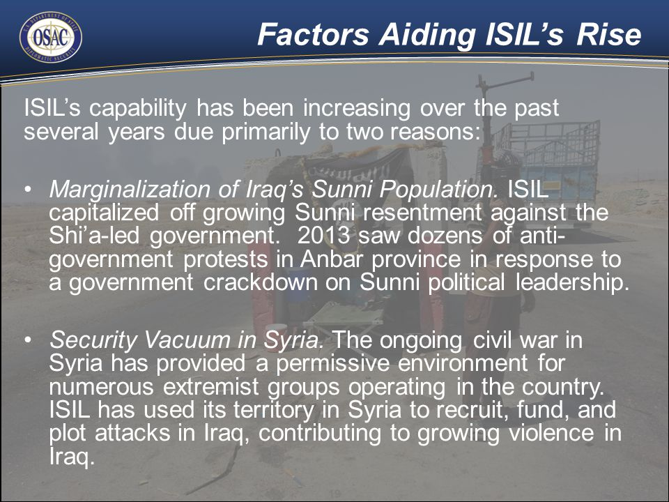 Factors Aiding ISIL's Rise ISIL's capability has been increasing over the past several years due primarily to two reasons: Marginalization of Iraq's Sunni Population.