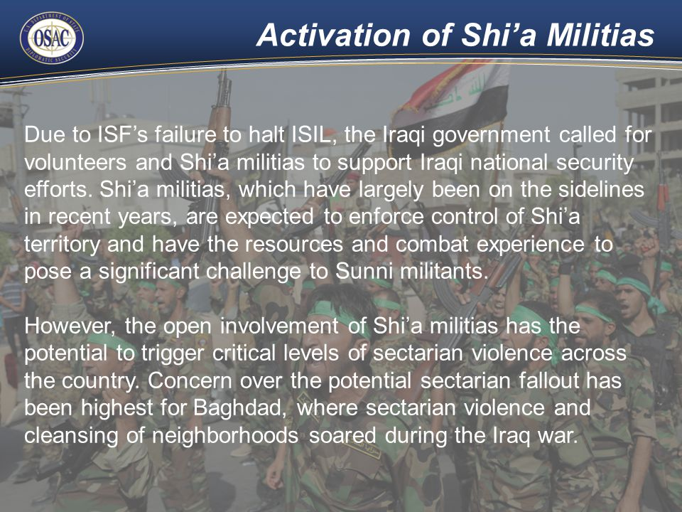 Activation of Shi'a Militias Due to ISF's failure to halt ISIL, the Iraqi government called for volunteers and Shi'a militias to support Iraqi national security efforts.