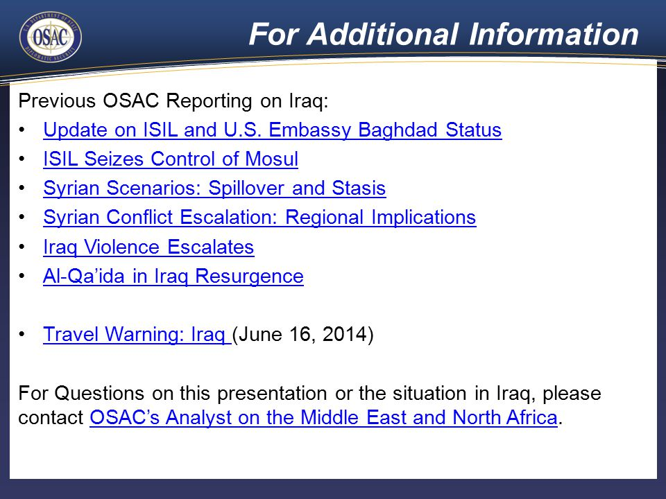 For Additional Information Previous OSAC Reporting on Iraq: Update on ISIL and U.S. Embassy Baghdad Status ISIL Seizes Control of Mosul Syrian Scenari