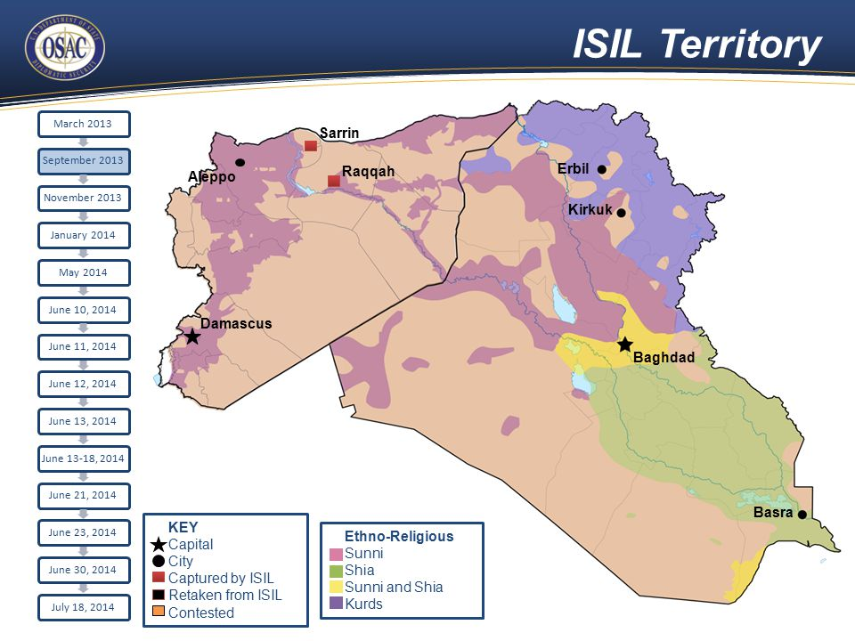 ISIL Territory Damascus Erbil Raqqah Sarrin Kirkuk Basra Aleppo Baghdad March 2013September 2013November 2013January 2014May 2014June 10, 2014June 11, 2014June 12, 2014June 13, 2014 June 13-18, 2014 June 21, 2014June 23, 2014June 30, 2014July 18, 2014 Ethno-Religious Sunni Shia Sunni and Shia Kurds KEY Capital City Captured by ISIL Retaken from ISIL Contested