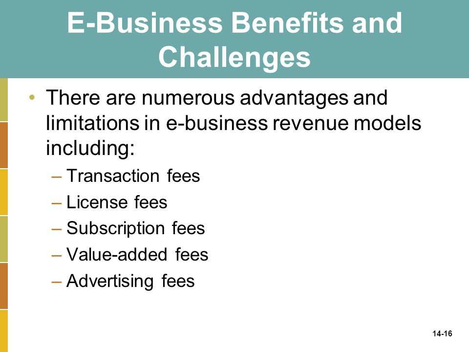 14-16 E-Business Benefits and Challenges There are numerous advantages and limitations in e-business revenue models including: –Transaction fees –Lice