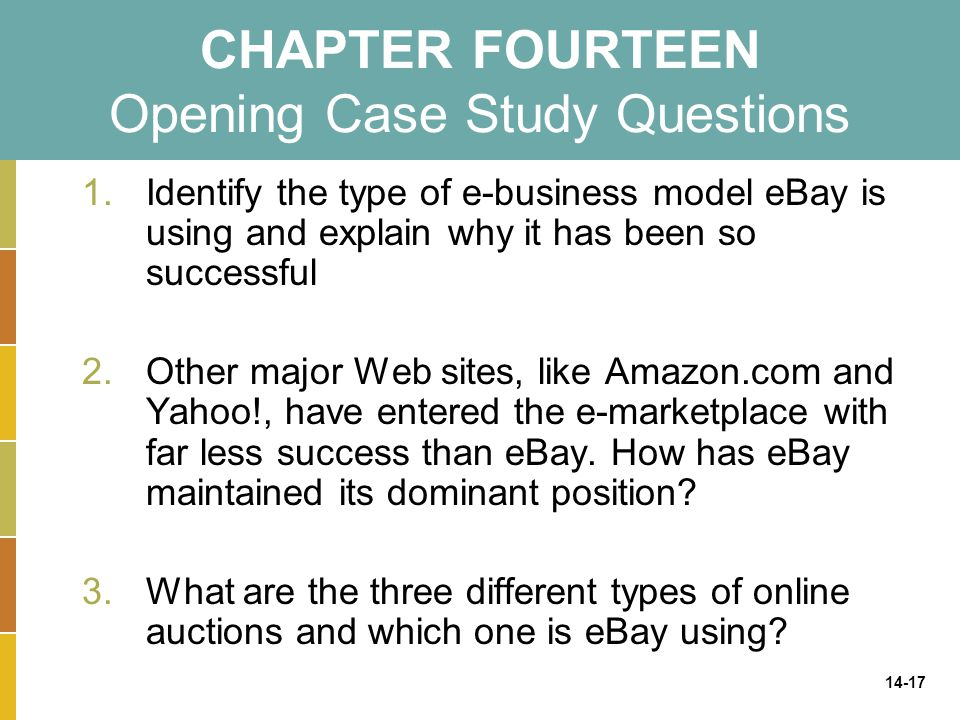 14-17 CHAPTER FOURTEEN Opening Case Study Questions 1.Identify the type of e-business model eBay is using and explain why it has been so successful 2.