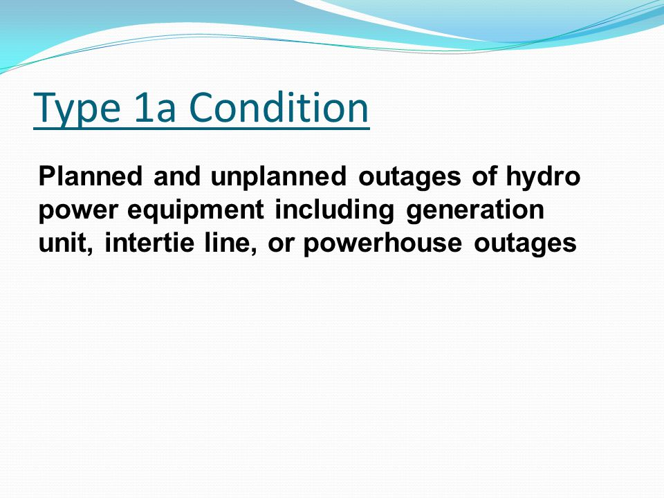 Type 1a Condition Planned and unplanned outages of hydro power equipment including generation unit, intertie line, or powerhouse outages