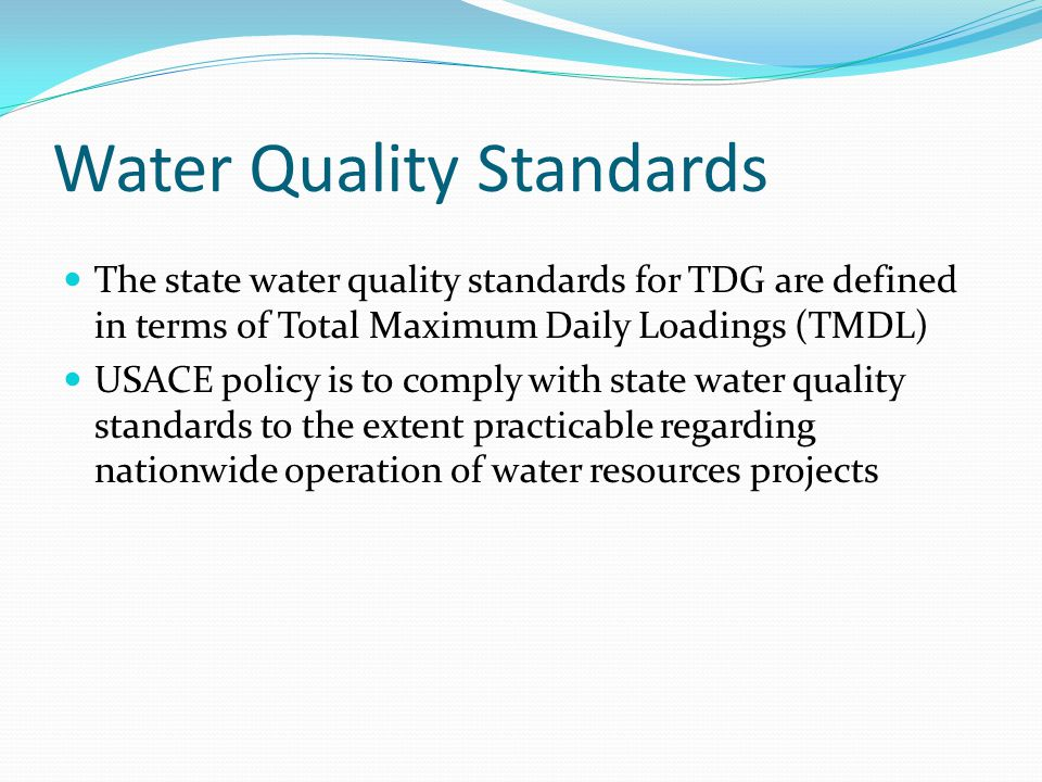 Water Quality Standards The state water quality standards for TDG are defined in terms of Total Maximum Daily Loadings (TMDL) USACE policy is to comply with state water quality standards to the extent practicable regarding nationwide operation of water resources projects