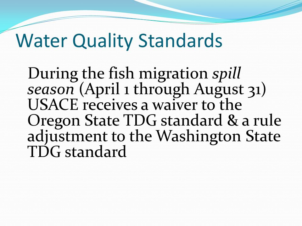 Water Quality Standards During the fish migration spill season (April 1 through August 31) USACE receives a waiver to the Oregon State TDG standard & a rule adjustment to the Washington State TDG standard