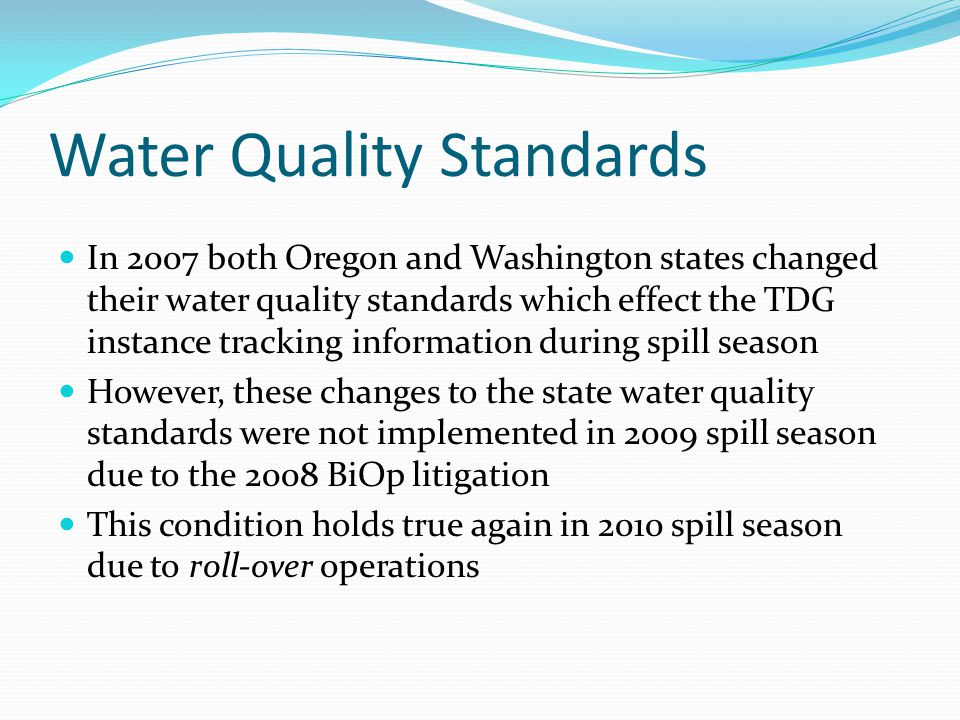 Water Quality Standards There are situations during the spill season when the percent TDG levels exceed these state water quality exemptions we are operating to The NWD Water Quality Team track these situations and report them to the states as instances The definitions of the causes (types) of instances has been evolving since 2003