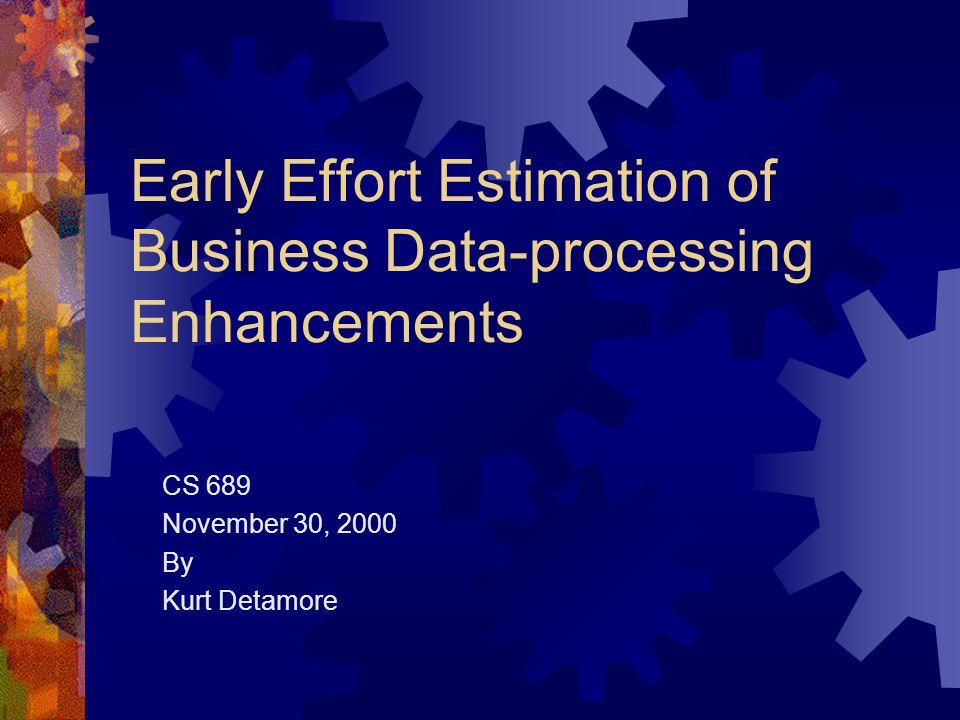 Early Effort Estimation of Business Data-processing Enhancements CS 689 November 30, 2000 By Kurt Detamore