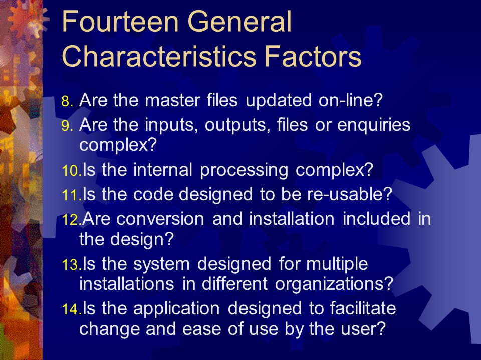 Fourteen General Characteristics Factors 8. Are the master files updated on-line? 9. Are the inputs, outputs, files or enquiries complex? 10. Is the i