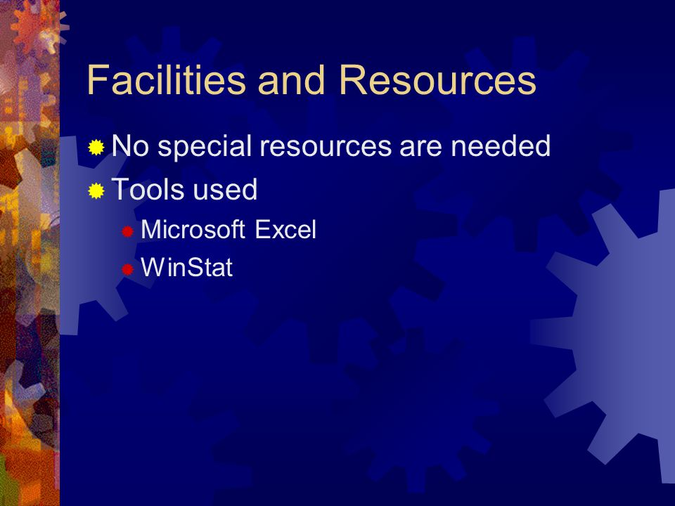 Facilities and Resources  No special resources are needed  Tools used  Microsoft Excel  WinStat