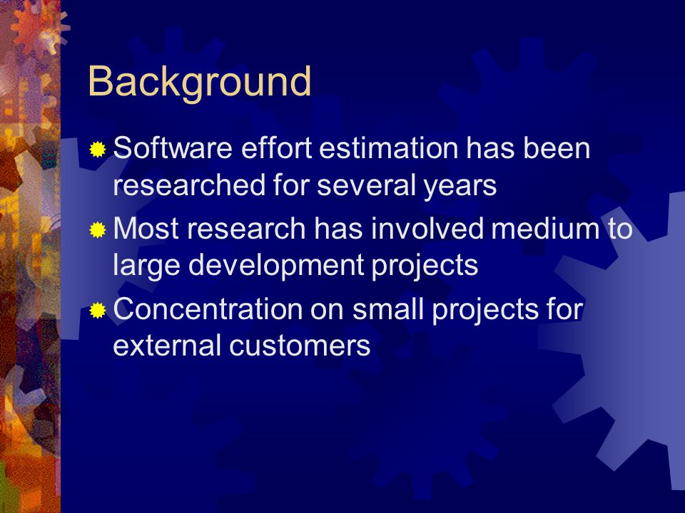 Background  Software effort estimation has been researched for several years  Most research has involved medium to large development projects  Conc