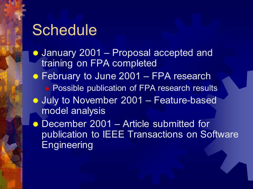 Schedule  January 2001 – Proposal accepted and training on FPA completed  February to June 2001 – FPA research  Possible publication of FPA research results  July to November 2001 – Feature-based model analysis  December 2001 – Article submitted for publication to IEEE Transactions on Software Engineering