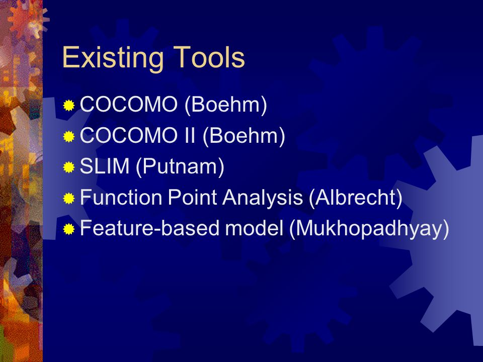 Existing Tools  COCOMO (Boehm)  COCOMO II (Boehm)  SLIM (Putnam)  Function Point Analysis (Albrecht)  Feature-based model (Mukhopadhyay)