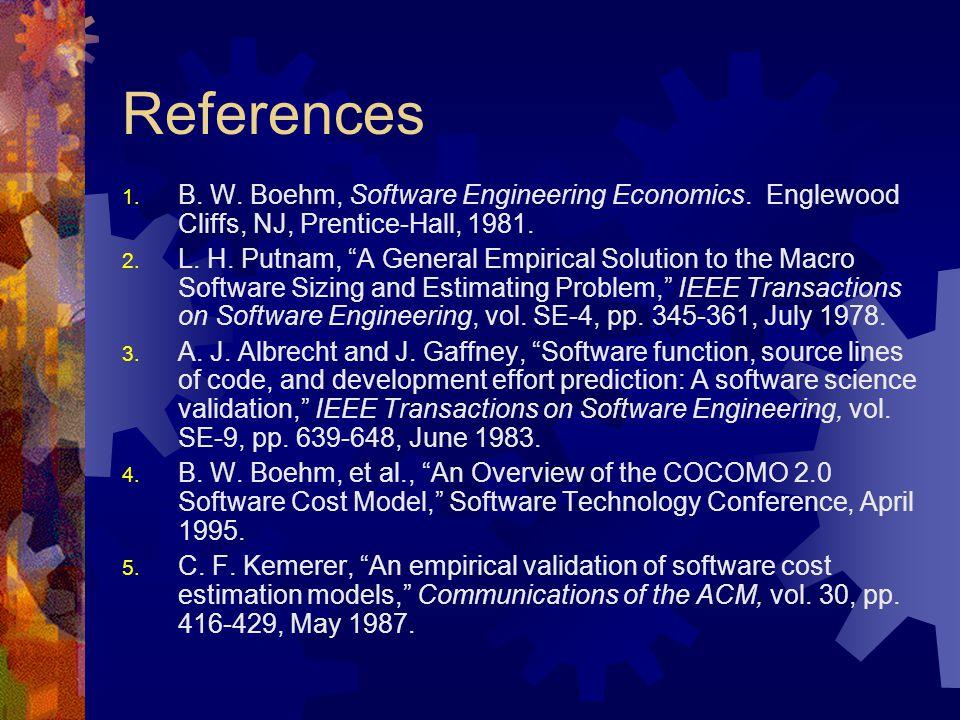 "References 1. B. W. Boehm, Software Engineering Economics. Englewood Cliffs, NJ, Prentice-Hall, 1981. 2. L. H. Putnam, ""A General Empirical Solution t"