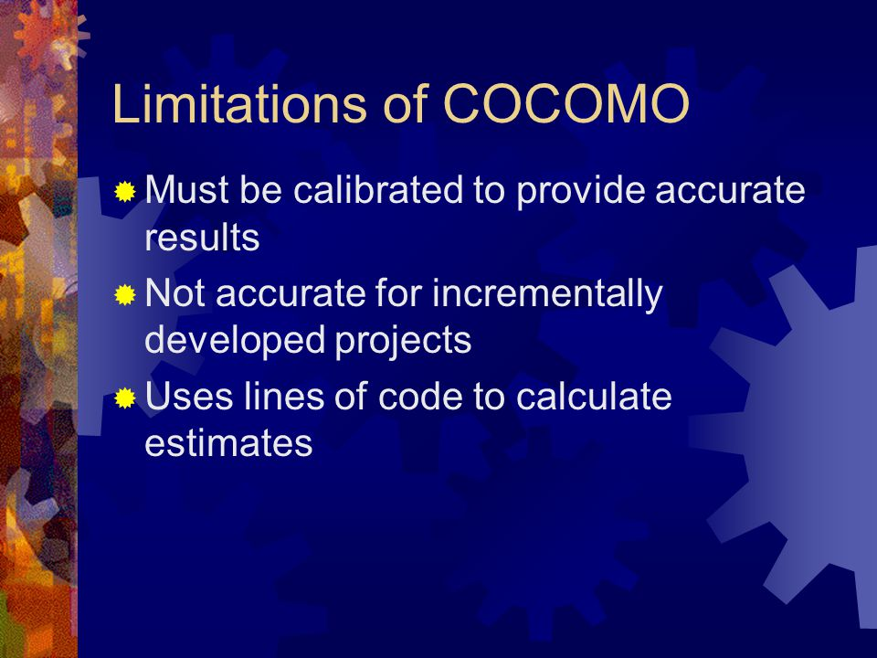Limitations of COCOMO  Must be calibrated to provide accurate results  Not accurate for incrementally developed projects  Uses lines of code to calculate estimates