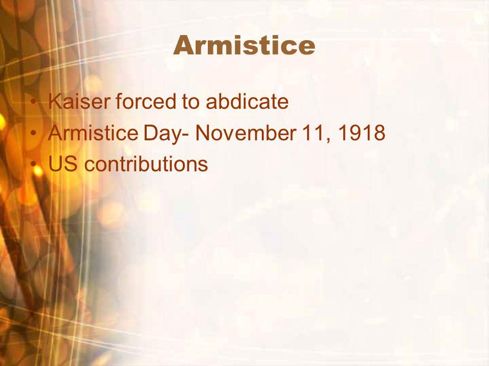 Armistice Kaiser forced to abdicate Armistice Day- November 11, 1918 US contributions
