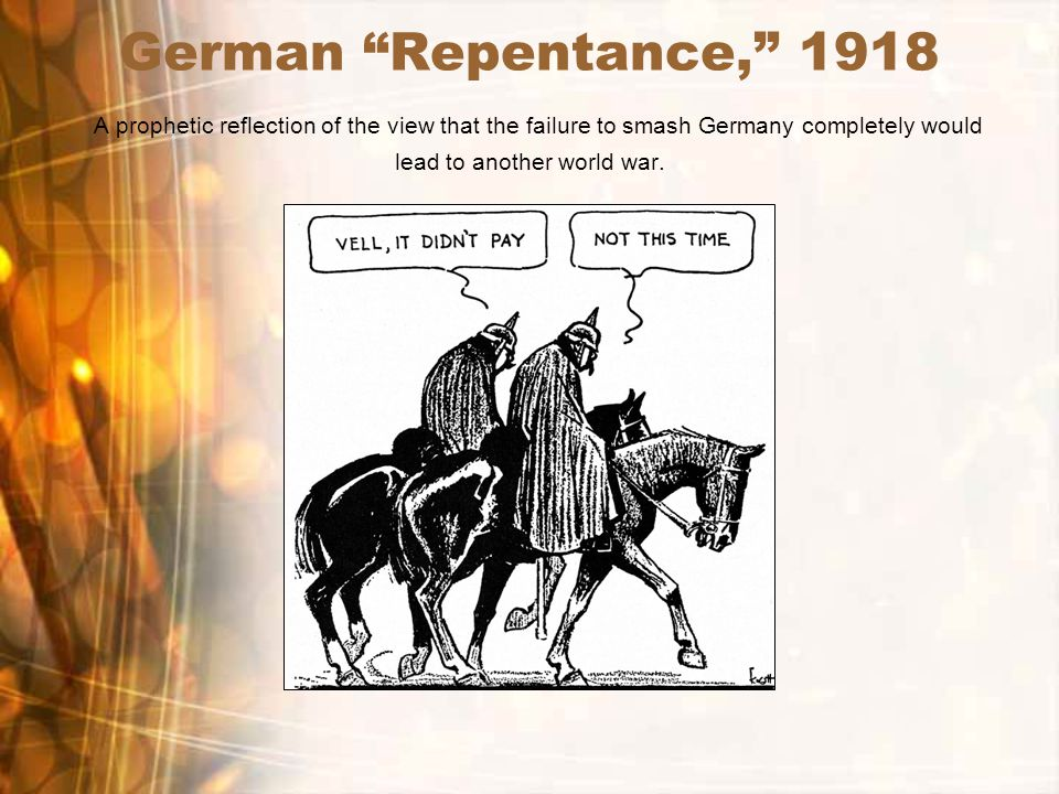 German Repentance, 1918 A prophetic reflection of the view that the failure to smash Germany completely would lead to another world war.