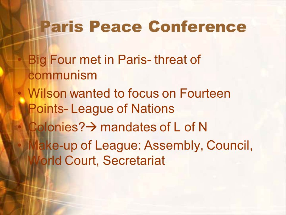 Paris Peace Conference Big Four met in Paris- threat of communism Wilson wanted to focus on Fourteen Points- League of Nations Colonies.