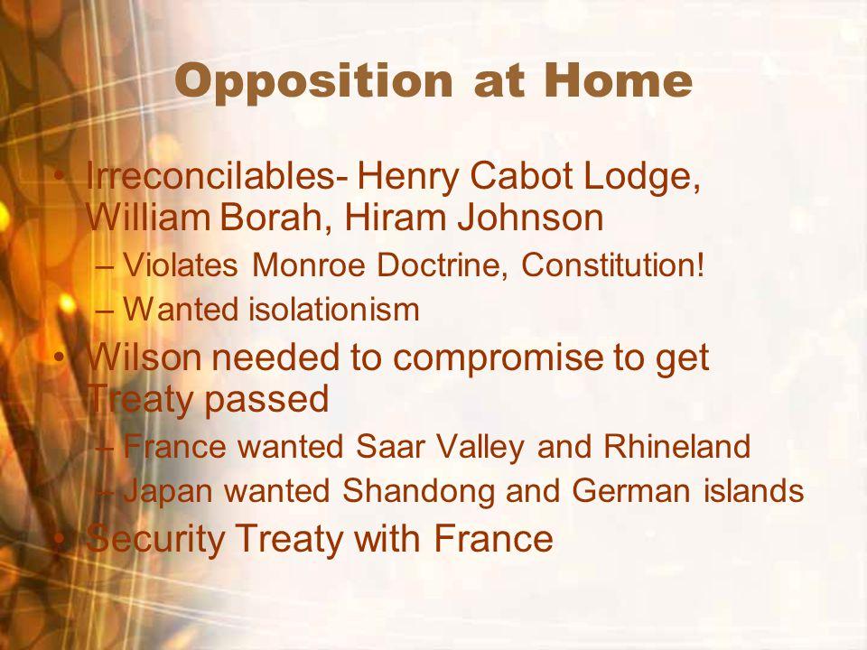 Opposition at Home Irreconcilables- Henry Cabot Lodge, William Borah, Hiram Johnson –Violates Monroe Doctrine, Constitution.