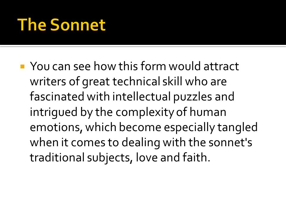  You can see how this form would attract writers of great technical skill who are fascinated with intellectual puzzles and intrigued by the complexity of human emotions, which become especially tangled when it comes to dealing with the sonnet s traditional subjects, love and faith.