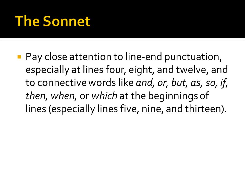  Pay close attention to line-end punctuation, especially at lines four, eight, and twelve, and to connective words like and, or, but, as, so, if, then, when, or which at the beginnings of lines (especially lines five, nine, and thirteen).