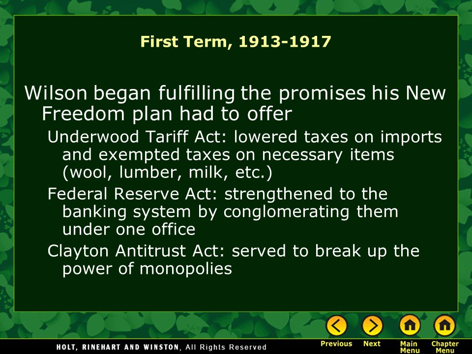 First Term, 1913-1917 Wilson began fulfilling the promises his New Freedom plan had to offer Underwood Tariff Act: lowered taxes on imports and exempted taxes on necessary items (wool, lumber, milk, etc.) Federal Reserve Act: strengthened to the banking system by conglomerating them under one office Clayton Antitrust Act: served to break up the power of monopolies
