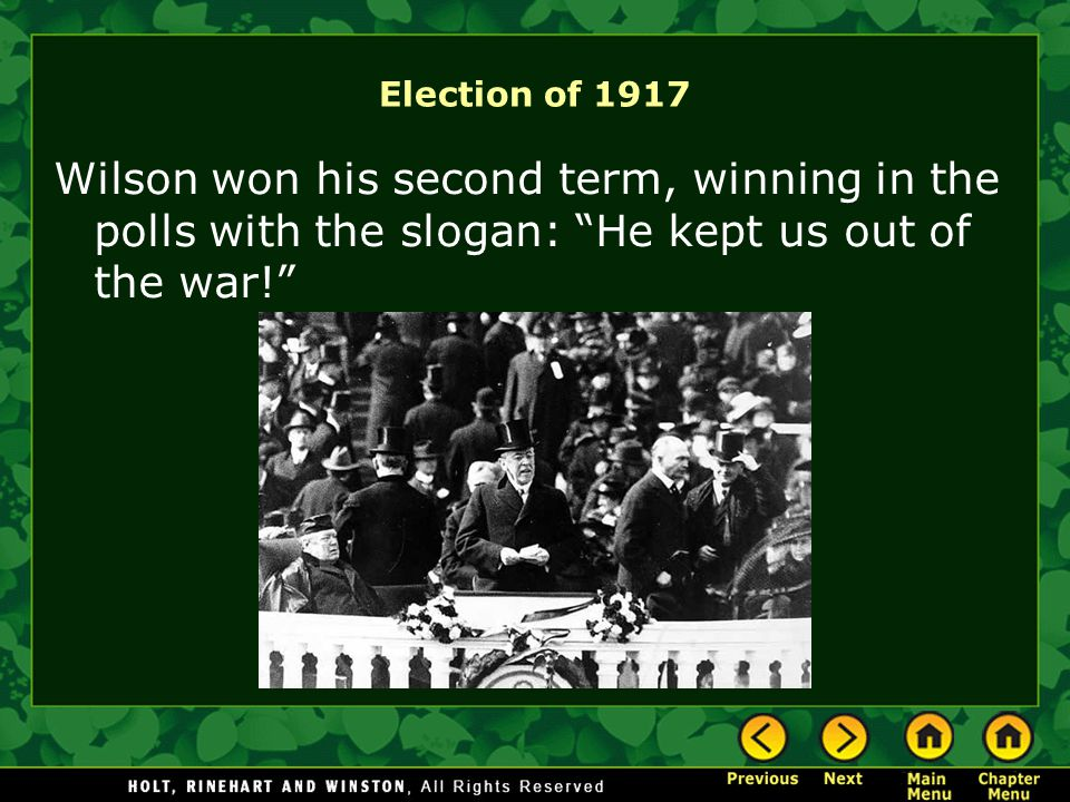 Election of 1917 Wilson won his second term, winning in the polls with the slogan: He kept us out of the war!