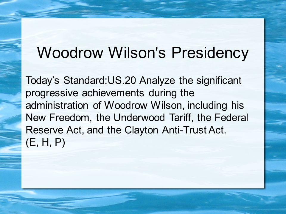 Woodrow Wilson s Presidency Today's Standard:US.20 Analyze the significant progressive achievements during the administration of Woodrow Wilson, including his New Freedom, the Underwood Tariff, the Federal Reserve Act, and the Clayton Anti-Trust Act.
