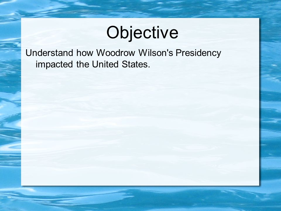 Objective Understand how Woodrow Wilson s Presidency impacted the United States.