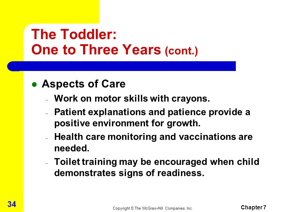 Copyright © The McGraw-Hill Companies, Inc. Chapter 7 33 The Toddler: One to Three Years (cont.) Social Development – 1 to 2 years – child unable to p
