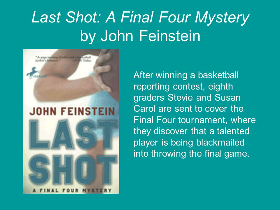 Last Shot: A Final Four Mystery by John Feinstein After winning a basketball reporting contest, eighth graders Stevie and Susan Carol are sent to cove