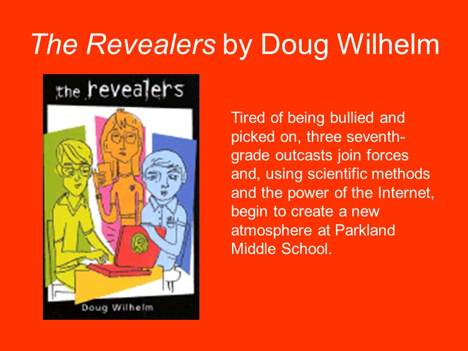 The Revealers by Doug Wilhelm Tired of being bullied and picked on, three seventh- grade outcasts join forces and, using scientific methods and the po