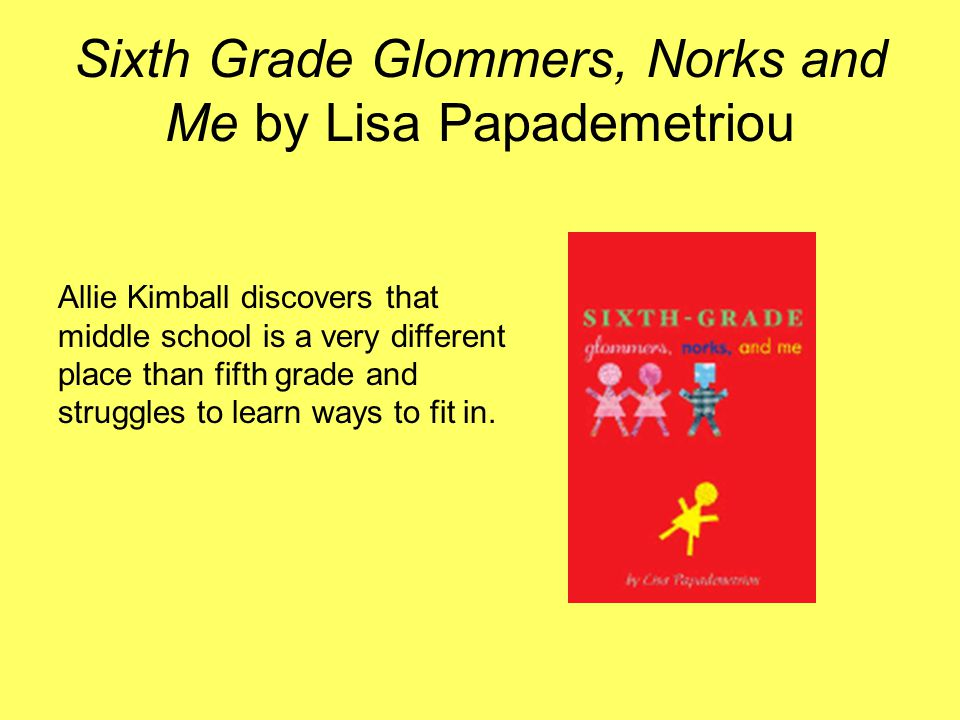 Sixth Grade Glommers, Norks and Me by Lisa Papademetriou Allie Kimball discovers that middle school is a very different place than fifth grade and str